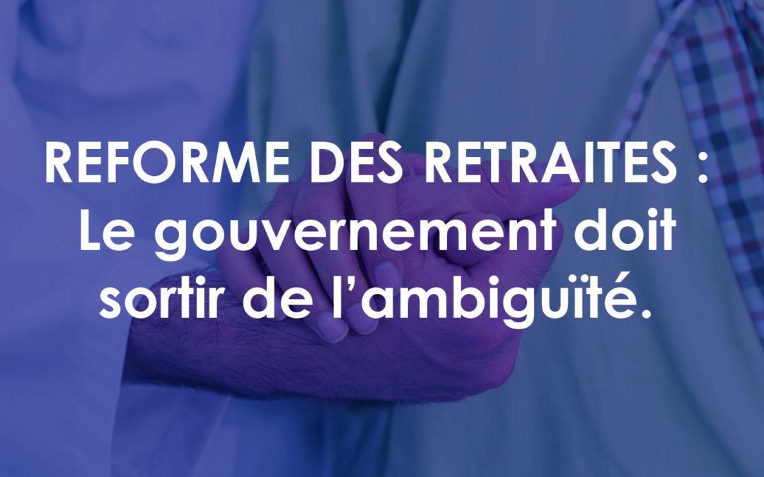 REFORME DES RETRAITES : Le gouvernement doit sortir de l'ambiguïté.