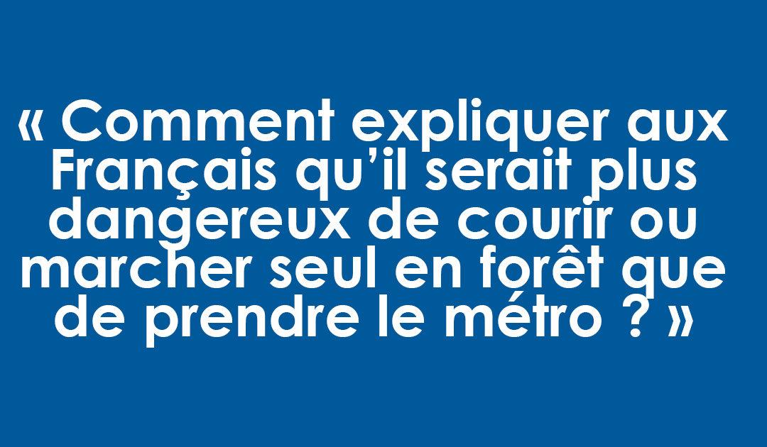Comment expliquer aux Français qu'il serait plus dangereux de courir ou marcher seul en forêt que de prendre le métro ?