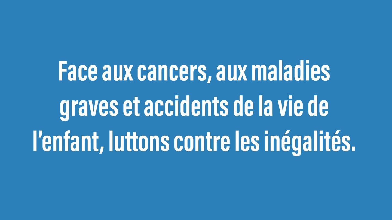 Face aux cancers, aux maladies graves et accidents de la vie de l'enfant, luttons contre les inégalités.